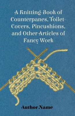 A Knitting-Book of Counterpanes, Toilet-Covers, Pincushions, and Other Articles of Fancy Work