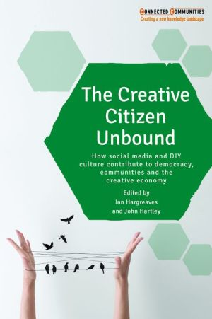 The Creative Citizen Unbound: How Social Media Contribute to Civics, Democracy and Creative Communities