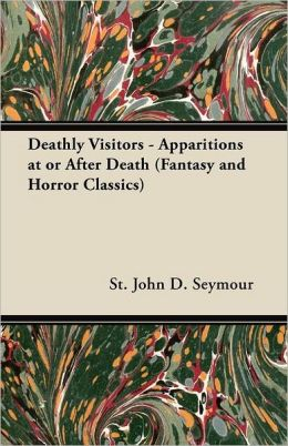 Deathly Visitors - Apparitions At Or After Death (Fantasy And Horror Classics)
