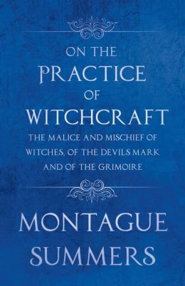 On The Practice Of Witchcraft - The Malice And Mischief Of Witches, Of The Devils Mark And Of The Grimoire (Fantasy And Horror Classics)
