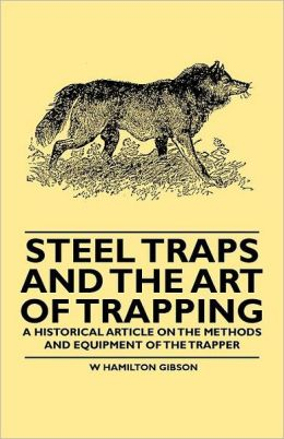 Steel Traps and the Art of Trapping - A Historical Article on the Methods and Equipment of the Trapper