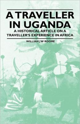 A Traveller in Uganda - A Historical Article on a Traveller's Experience in Africa