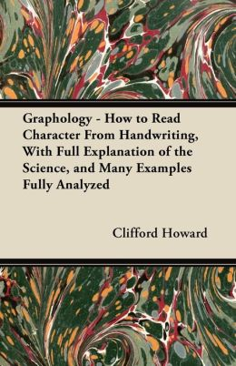 Graphology - How To Read Character From Handwriting, With Full Explanation Of The Science, And Many Examples Fully Analyzed