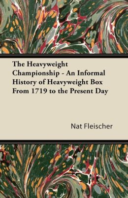 The Heavyweight Championship - An Informal History Of Heavyweight Box From 1719 To The Present Day