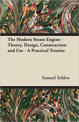 The Modern Steam Engine - Theory, Design, Construction and Use - A Practical Treatise