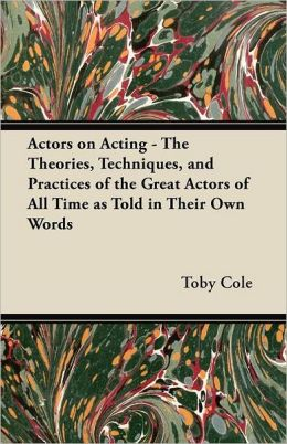 Actors on Acting - The Theories, Techniques, and Practices of the Great Actors of All Time as Told in Their Own Words