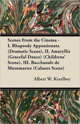 Scenes From The Cinema - I. Rhapsody Appassionata (Dramatic Scene), Ii. Amaryllis (Graceful Dance) (Childrens' Scene), Iii. Bacchanale De Montmartre (Cabaret Scene)