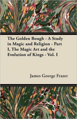 The Golden Bough - A Study in Magic and Religion - Part I, The Magic Art and the Evolution of Kings - Vol. I