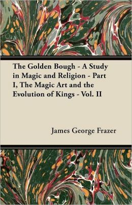 The Golden Bough - A Study in Magic and Religion - Part I, The Magic Art and the Evolution of Kings - Vol. II