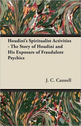 Houdini's Spiritualist Activities - The Story of Houdini and His Exposure of Fraudulent Psychics