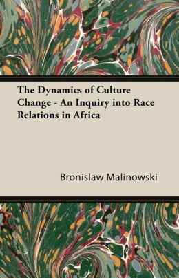The Dynamics of Culture Change - An Inquiry Into Race Relations in Africa