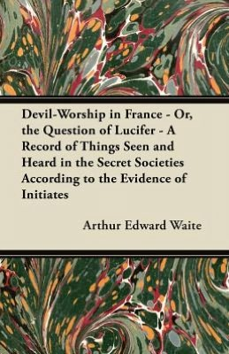 Devil-Worship in France - Or, the Question of Lucifer - A Record of Things Seen and Heard in the Secret Societies According to the Evidence of Initiates