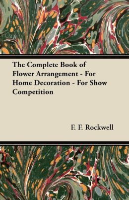 The Complete Book of Flower Arrangement - For Home Decoration - For Show Competition