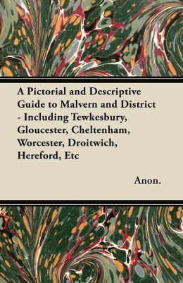 A Pictorial and Descriptive Guide to Malvern and District - Including Tewkesbury, Gloucester, Cheltenham, Worcester, Droitwich, Hereford, Etc - With Two Large Maps of the District, Street Plans of Malvern, Worcester and Hereford, and Plans of Worcester