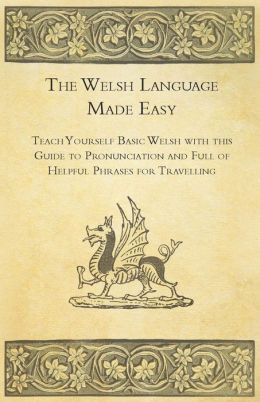 The Welsh Language Made Easy - Teach Yourself Basic Welsh with this Guide to Pronunciation and Full of Helpful Phrases for Travelling
