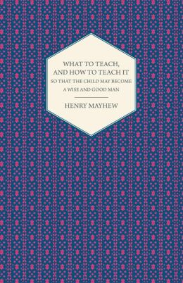 What to Teach, and how to Teach it So that the Child May Become a Wise and Good Man