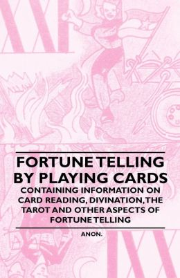 Fortune Telling by Playing Cards - Containing Information on Card Reading, Divination, the Tarot and Other Aspects of Fortune Telling