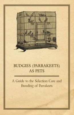 Budgies (Parrakeets) as Pets - A Guide to the Selection Care and Breeding of Parrakeets