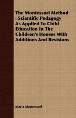 The Montessori Method : Scientific Pedagogy As Applied To Child Education In The Children's Houses With Additions And Revisions