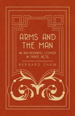 Arms And The Man - An Anti-Romantic Comedy In Three Acts
