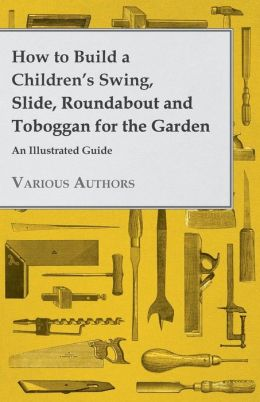 How to Build a Children's Swing, Slide, Roundabout and Toboggan for the Garden - An Illustrated Guide