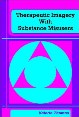 Therapeutic Imagery With Substance Misusers: A Practitioner'S Guide