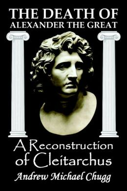 The Death of Alexander the Great: A Reconstruction Of Cleitarchus