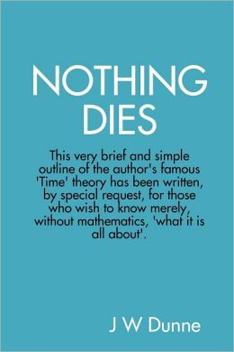 Nothing Dies: This very brief and simple outline of the author's famous Time theory has been written by special request, for those who wish to know merely, without mathematics, what it is all about