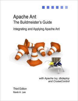 Apache Ant the Buildmeister's Guide: Third Edition: Integrating and Applying Apache Ant