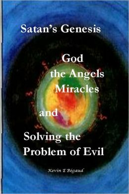 Satan's Genesis: God, the Angels, Miracles and Solving the Problem of Evil