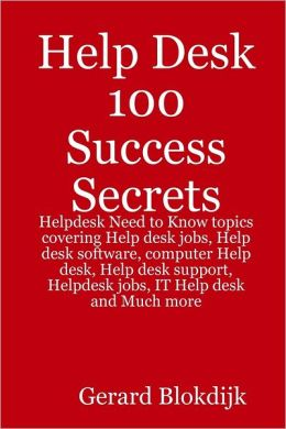 Help Desk 100 Success Secrets : Helpdesk Need to Know Topics Covering Help Desk Jobs, Help Desk Software, Computer Help Desk, Help Desk Support, Helpdesk Jobs, IT Help Desk and Much More