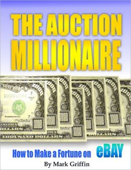 The Auction Millionaire: How to Make a Fortune on eBay