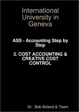 Inernational University in Geneva: ASS - Accounting Step-by-Step - Cost Accounting & Creative Cost Control