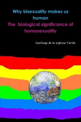 Why Bisexuality Makes Us Human : The Biological Significance of Homosexuality