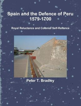 Spain and the Defence of Peru, 1579-1700: Royal Reluctance and Colonial Self-Reliance