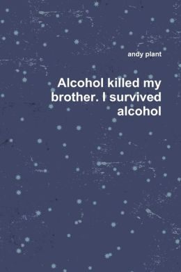 Alcohol Killed My Brother, I Survived Alcohol