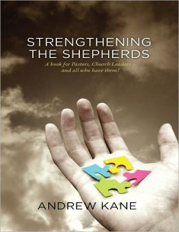 Strengthening the Shepherds: A Book for Pastors, Church Leaders - And All Who Have Them!