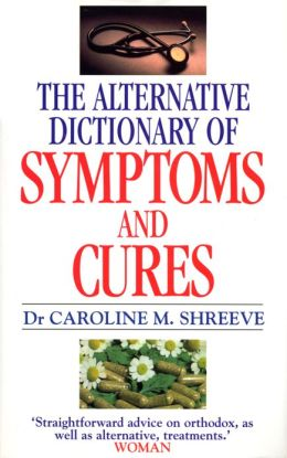 Alternative Dictionary Of Symptoms And Cures: A Comprehensive Guide to Diseases and Their Orthodox and Alternative Remedies