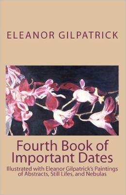 Fourth Book of Important Dates: Illustrated with Eleanor Gilpatrick's Paintings of Abstracts, Still Lifes, and Nebulas