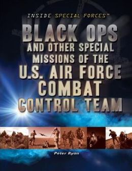 Black Ops and Other Special Missions of the U. S. Air Force Combat Control Team
