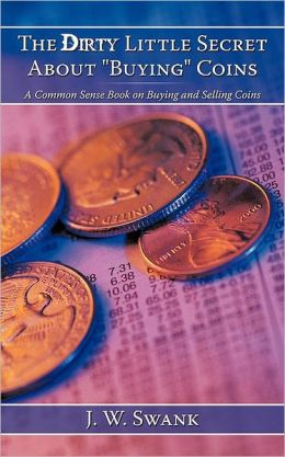 The Dirty Little Secret about Buying Coins: A Common Sense Book on Buying and Selling Coins