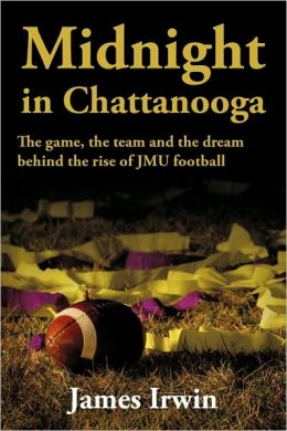 Midnight in Chattanooga: The Game, the Team and the Dream Behind the Rise of Jmu Football