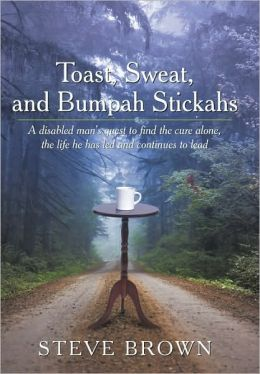 Toast, Sweat, and Bumpah Stickahs: A Disabled Man's Quest to Find the Cure Alone, the Life He Has Led and Continues to Lead