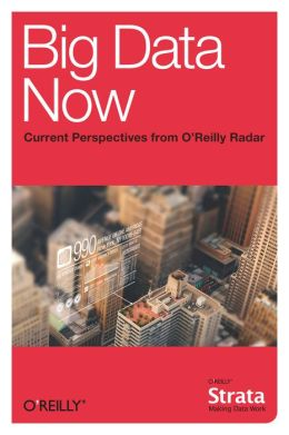 Big Data Now: Current Perspectives from O'Reilly Radar
