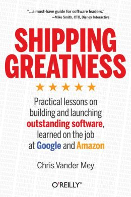 Shipping Greatness: Practical Lessons From Google and Amazon On Creating and Launching Outstanding Software