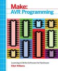Book Cover Image. Title: Make:  AVR Programming: Learning to Write Software for Hardware, Author: Elliot Williams