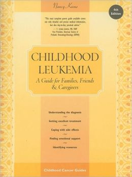 Childhood Leukemia, 4th Edition: A Guide for Families, Friends & Caregivers