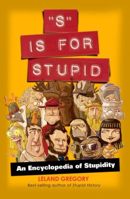 S Is for Stupid: An Encyclopedia of Stupidity