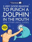 Book Cover Image. Title: 5 Very Good Reasons to Punch a Dolphin in the Mouth (And Other Useful Guides), Author: The Oatmeal