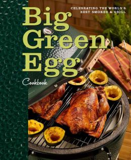 Big Green Egg Cookbook: Celebrating the World's Best Smoker and Grill